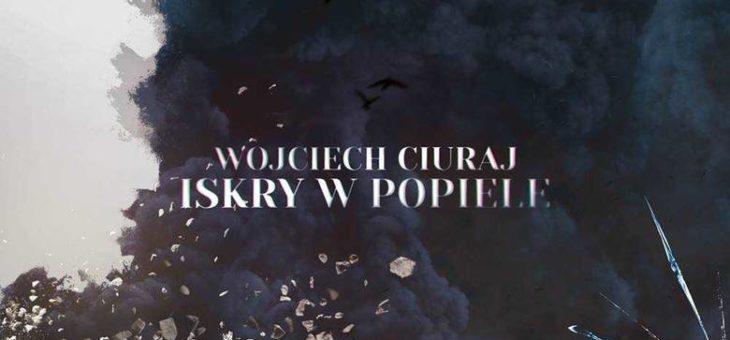 """Wojciech Ciuraj – """"Iskry w Popiele"""""""